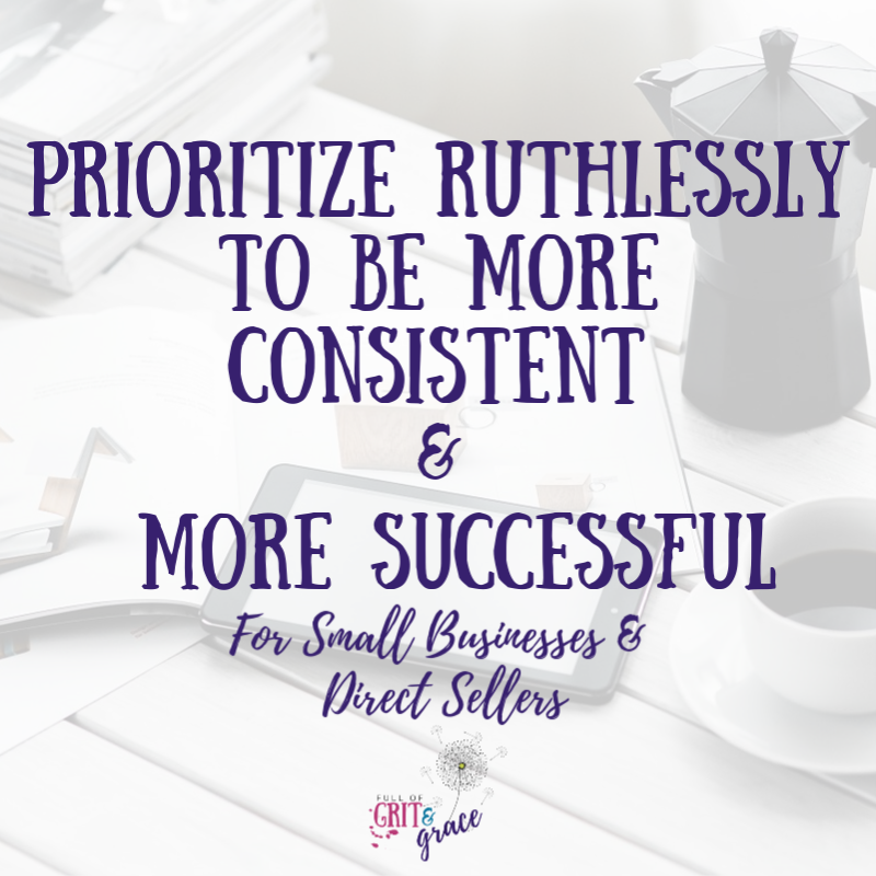 prioritize ruthlessly to be more consistent in your small business and with your social media presence.