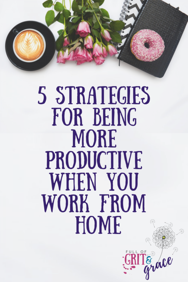 5 Strategies for Being More Productive When You Work From Home
