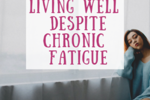 4 coping strategies for living well despite chronic fatigue