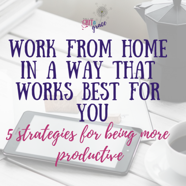 Work from home in a way that works best for you! 5 strategies for being more productive and happier too!
