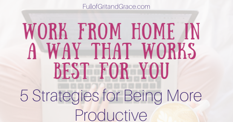 Work from home in a way that works best for you. 5 Strategies to help you be more intentional, happier and more productive too.